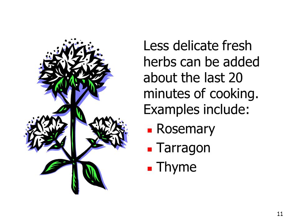 11 Less delicate fresh herbs can be added about the last 20 minutes of cooking.