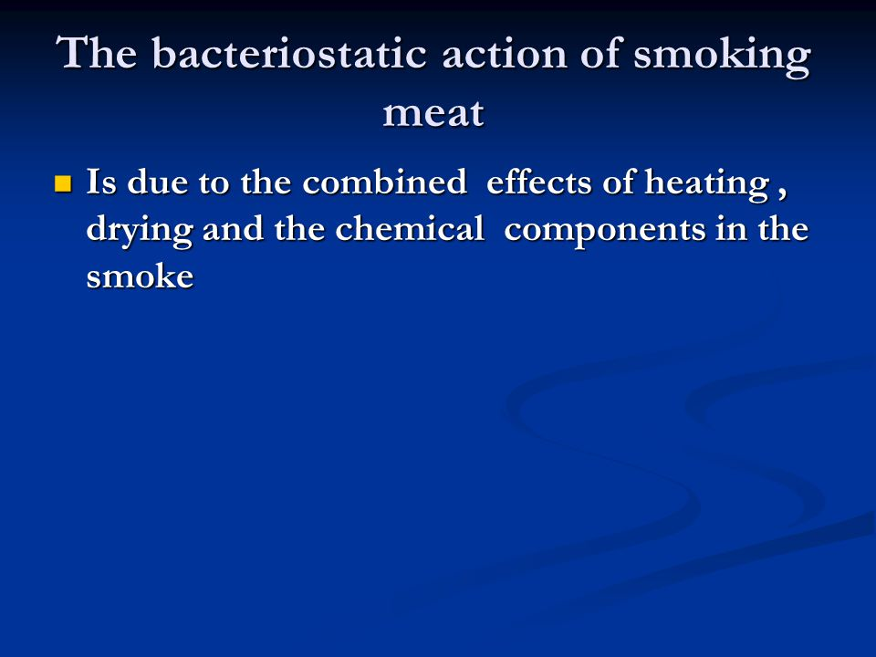 The bacteriostatic action of smoking meat Is due to the combined effects of heating, drying and the chemical components in the smoke Is due to the com