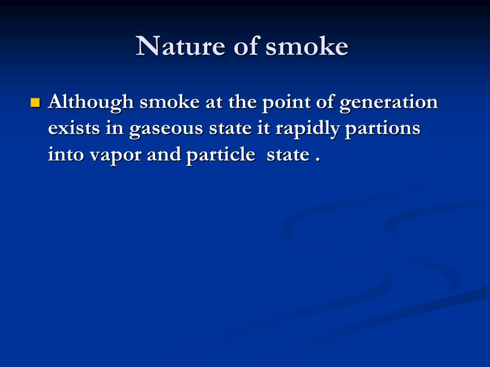 Nature of smoke Although smoke at the point of generation exists in gaseous state it rapidly partions into vapor and particle state. Although smoke at