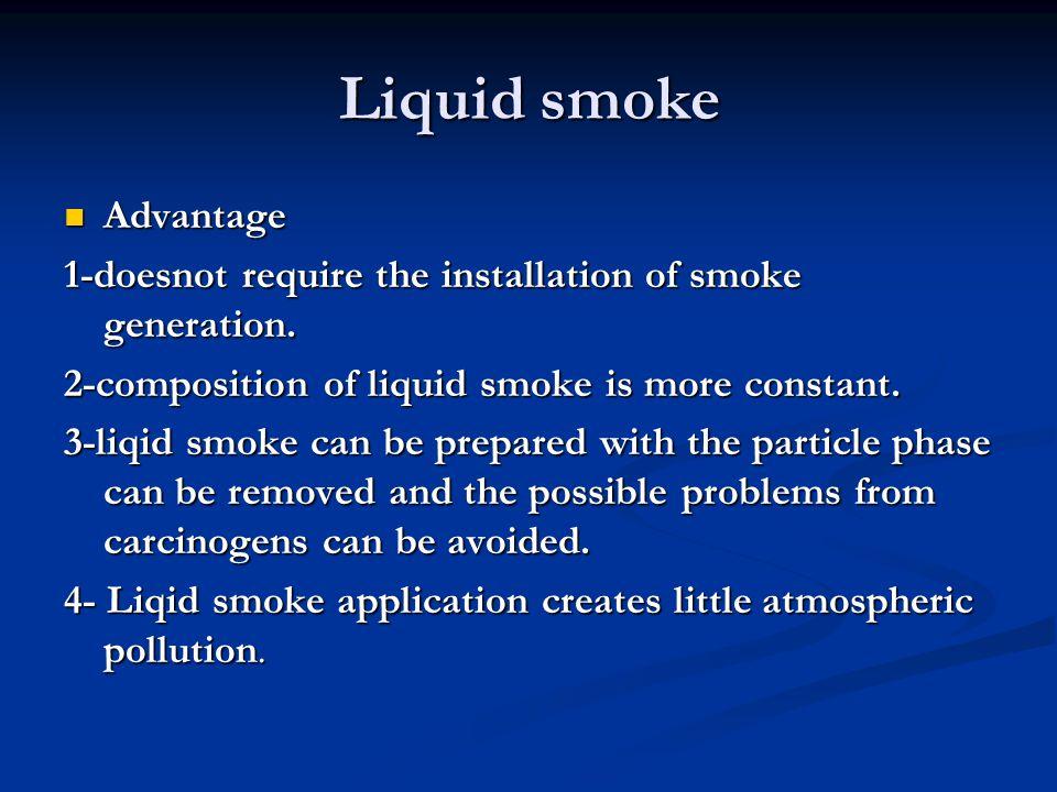 Liquid smoke Advantage Advantage 1-doesnot require the installation of smoke generation. 2-composition of liquid smoke is more constant. 3-liqid smoke