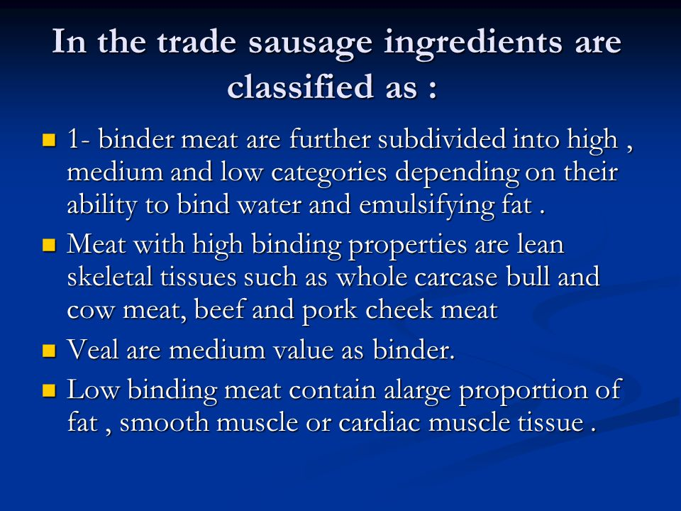 In the trade sausage ingredients are classified as : 1- binder meat are further subdivided into high, medium and low categories depending on their abi