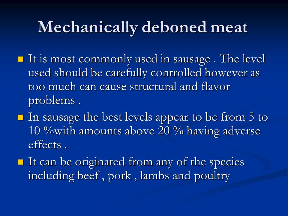Mechanically deboned meat It is most commonly used in sausage. The level used should be carefully controlled however as too much can cause structural