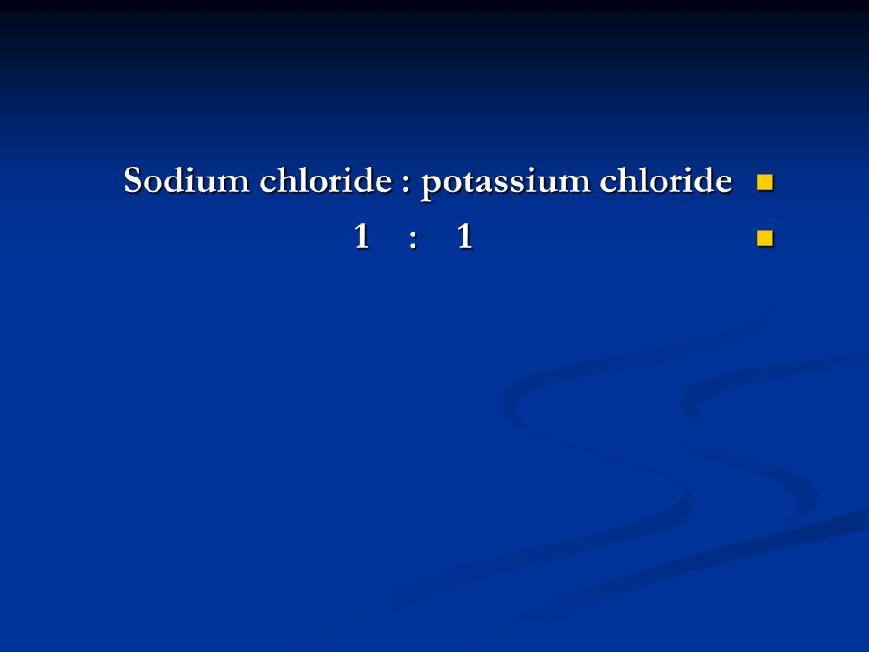 Sodium chloride : potassium chloride Sodium chloride : potassium chloride 1 : 1 1 : 1