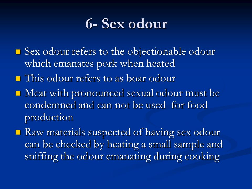 6- Sex odour Sex odour refers to the objectionable odour which emanates pork when heated Sex odour refers to the objectionable odour which emanates po