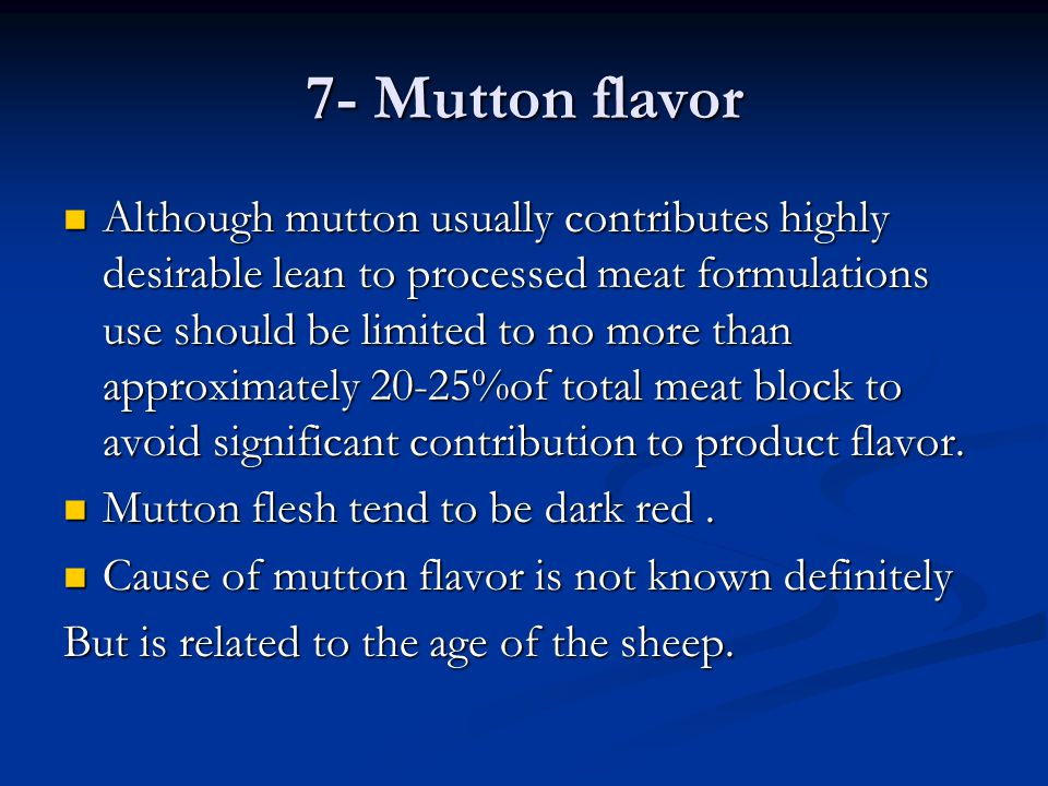 7- Mutton flavor Although mutton usually contributes highly desirable lean to processed meat formulations use should be limited to no more than approx