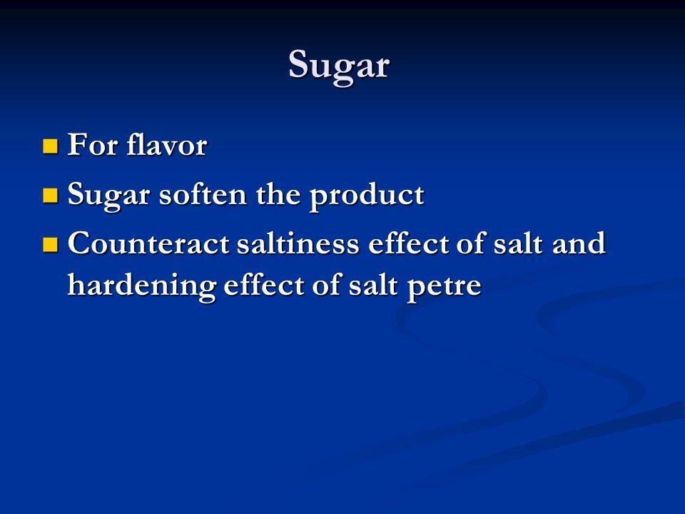 Sugar For flavor For flavor Sugar soften the product Sugar soften the product Counteract saltiness effect of salt and hardening effect of salt petre C