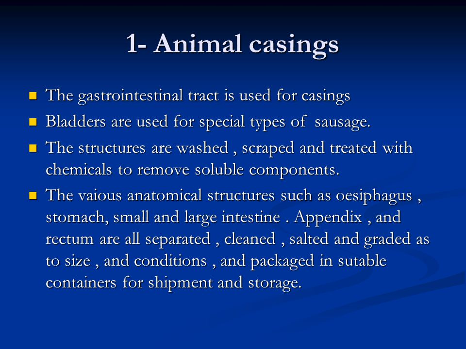 1- Animal casings The gastrointestinal tract is used for casings The gastrointestinal tract is used for casings Bladders are used for special types of