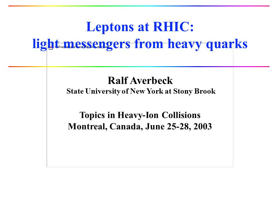 Ralf Averbeck State University of New York at Stony Brook Topics in Heavy-Ion Collisions Montreal, Canada, June 25-28, 2003 Leptons at RHIC: light mes