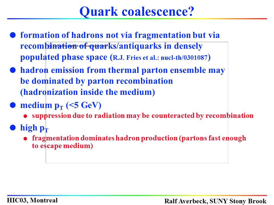 Ralf Averbeck, SUNY Stony Brook HIC03, Montreal Quark coalescence? l formation of hadrons not via fragmentation but via recombination of quarks/antiqu