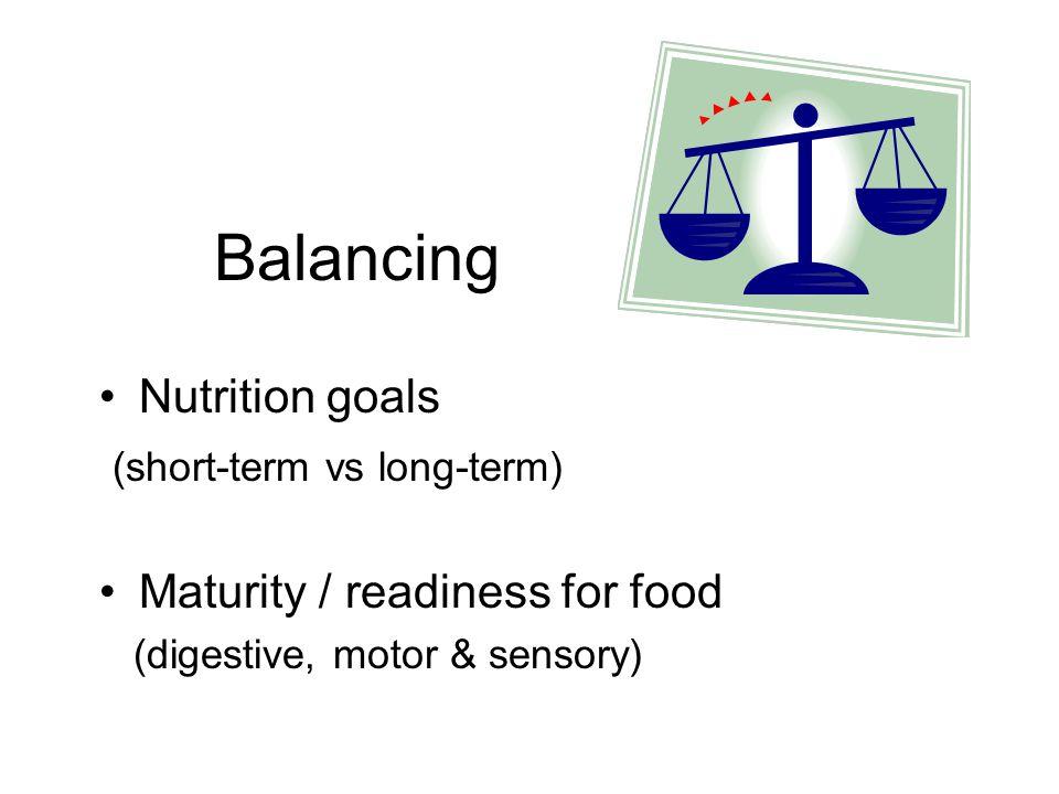 Balancing Nutrition goals (short-term vs long-term) Maturity / readiness for food (digestive, motor & sensory)