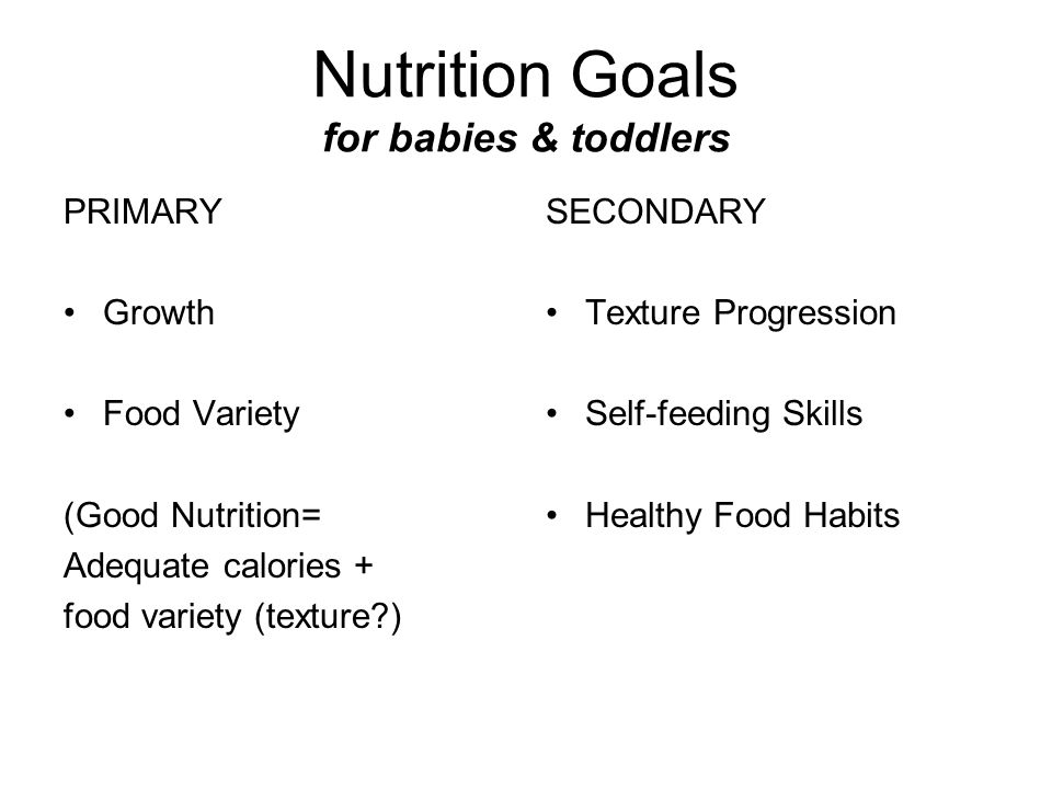 Nutrition Goals for babies & toddlers PRIMARY Growth Food Variety (Good Nutrition= Adequate calories + food variety (texture?) SECONDARY Texture Progr