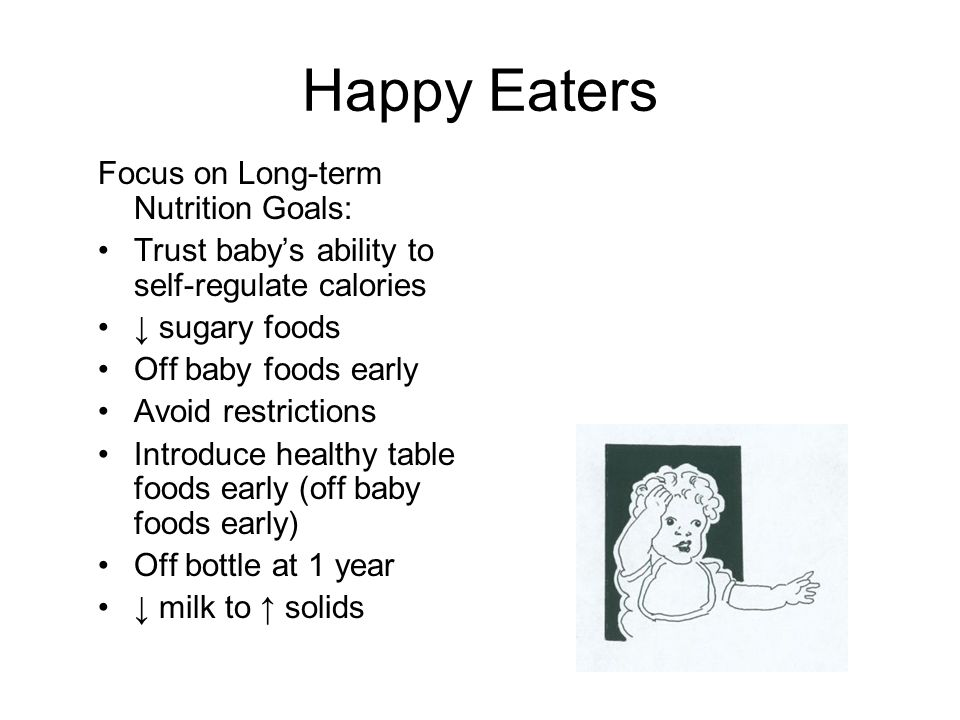 Happy Eaters Focus on Long-term Nutrition Goals: Trust baby's ability to self-regulate calories ↓ sugary foods Off baby foods early Avoid restrictions