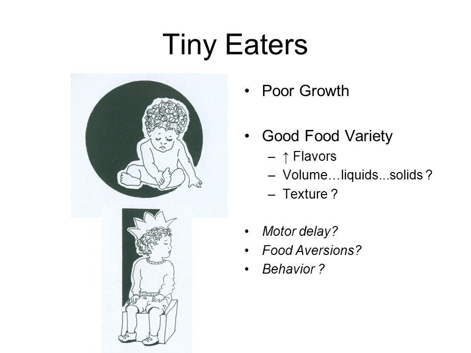 Tiny Eaters Poor Growth Good Food Variety –↑ Flavors –Volume…liquids...solids ? –Texture ? Motor delay? Food Aversions? Behavior ?