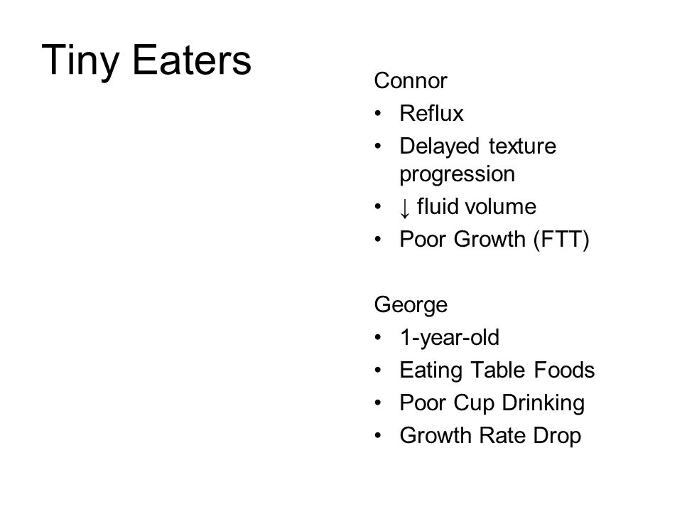 Tiny Eaters Connor Reflux Delayed texture progression ↓ fluid volume Poor Growth (FTT) George 1-year-old Eating Table Foods Poor Cup Drinking Growth R