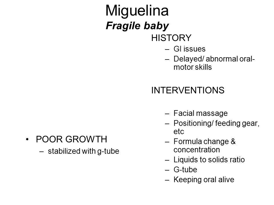 Miguelina Fragile baby HISTORY –GI issues –Delayed/ abnormal oral- motor skills INTERVENTIONS –Facial massage –Positioning/ feeding gear, etc –Formula