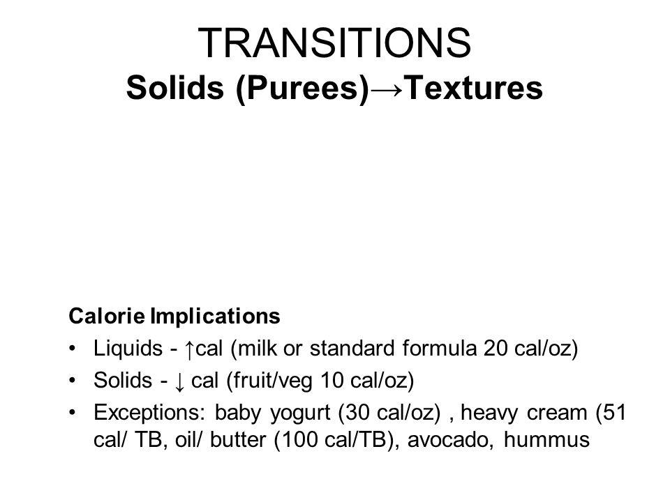 TRANSITIONS Solids (Purees)→Textures Calorie Implications Liquids - ↑cal (milk or standard formula 20 cal/oz) Solids - ↓ cal (fruit/veg 10 cal/oz) Exc