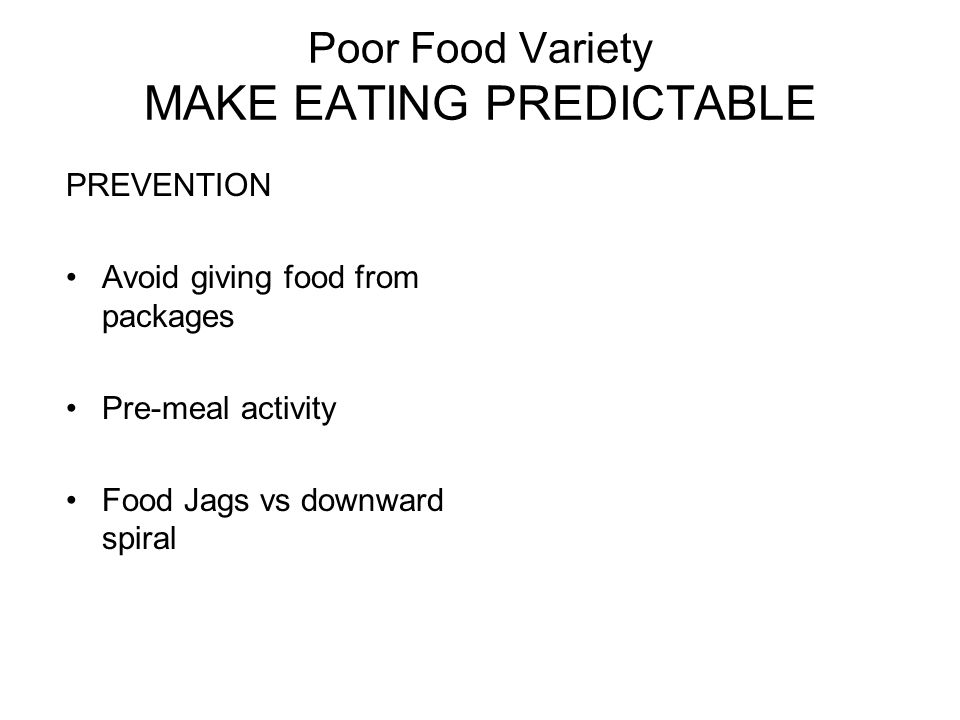 Poor Food Variety MAKE EATING PREDICTABLE PREVENTION Avoid giving food from packages Pre-meal activity Food Jags vs downward spiral