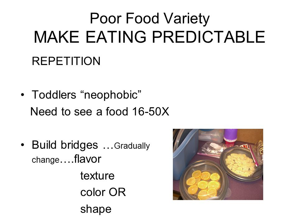 """Poor Food Variety MAKE EATING PREDICTABLE REPETITION Toddlers """"neophobic"""" Need to see a food 16-50X Build bridges … Gradually change ….flavor texture"""