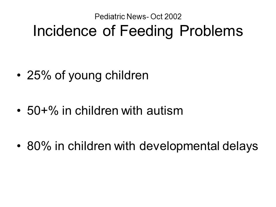 Pediatric News- Oct 2002 Incidence of Feeding Problems 25% of young children 50+% in children with autism 80% in children with developmental delays