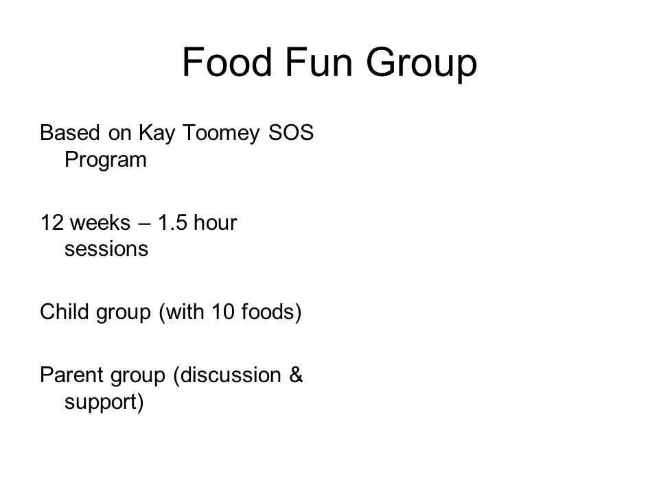 Food Fun Group Based on Kay Toomey SOS Program 12 weeks – 1.5 hour sessions Child group (with 10 foods) Parent group (discussion & support)