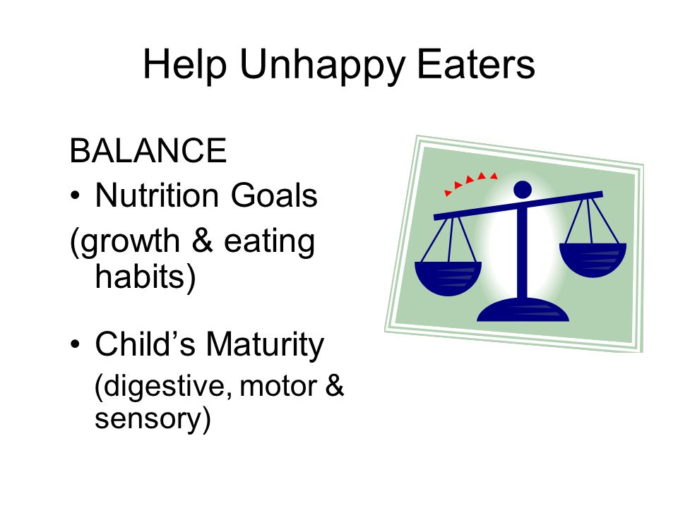 Help Unhappy Eaters BALANCE Nutrition Goals (growth & eating habits) Child's Maturity (digestive, motor & sensory)