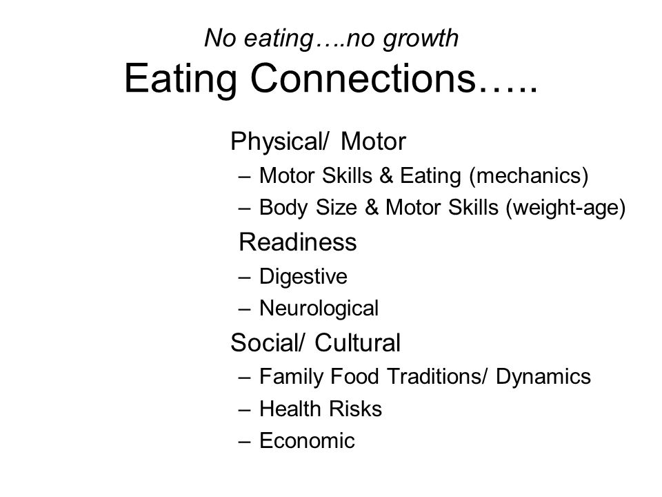 No eating….no growth Eating Connections….. Physical/ Motor –Motor Skills & Eating (mechanics) –Body Size & Motor Skills (weight-age) Readiness –Digest