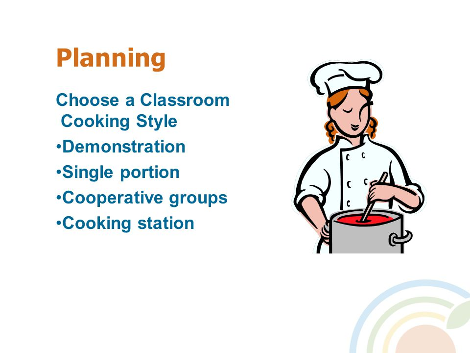 Planning Choose a Classroom Cooking Style Demonstration Single portion Cooperative groups Cooking station