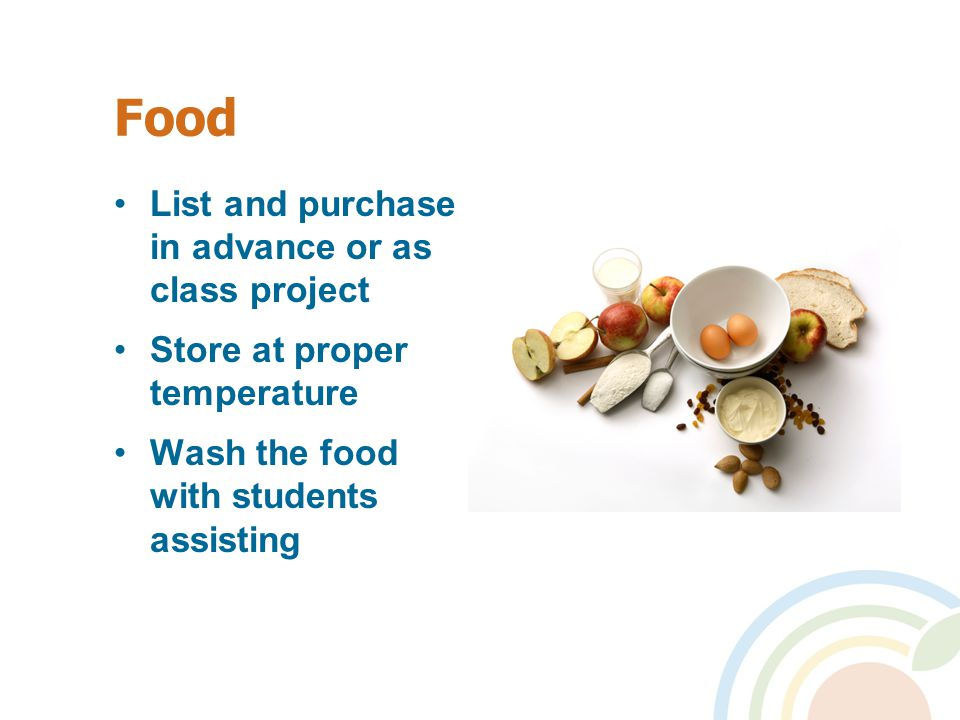 Food List and purchase in advance or as class project Store at proper temperature Wash the food with students assisting