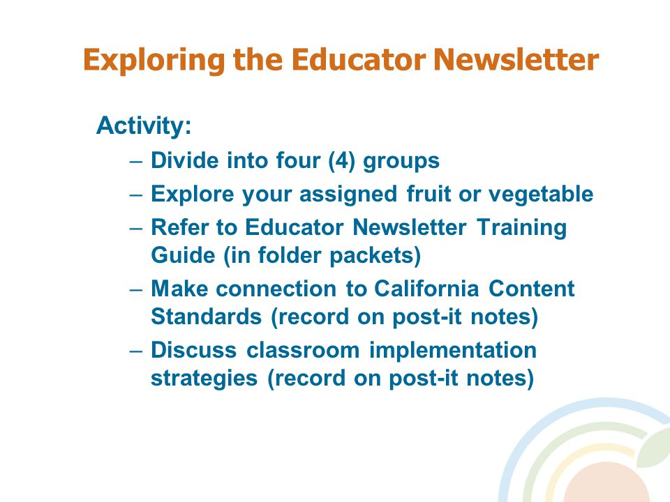 Exploring the Educator Newsletter Activity: –Divide into four (4) groups –Explore your assigned fruit or vegetable –Refer to Educator Newsletter Training Guide (in folder packets) –Make connection to California Content Standards (record on post-it notes) –Discuss classroom implementation strategies (record on post-it notes)