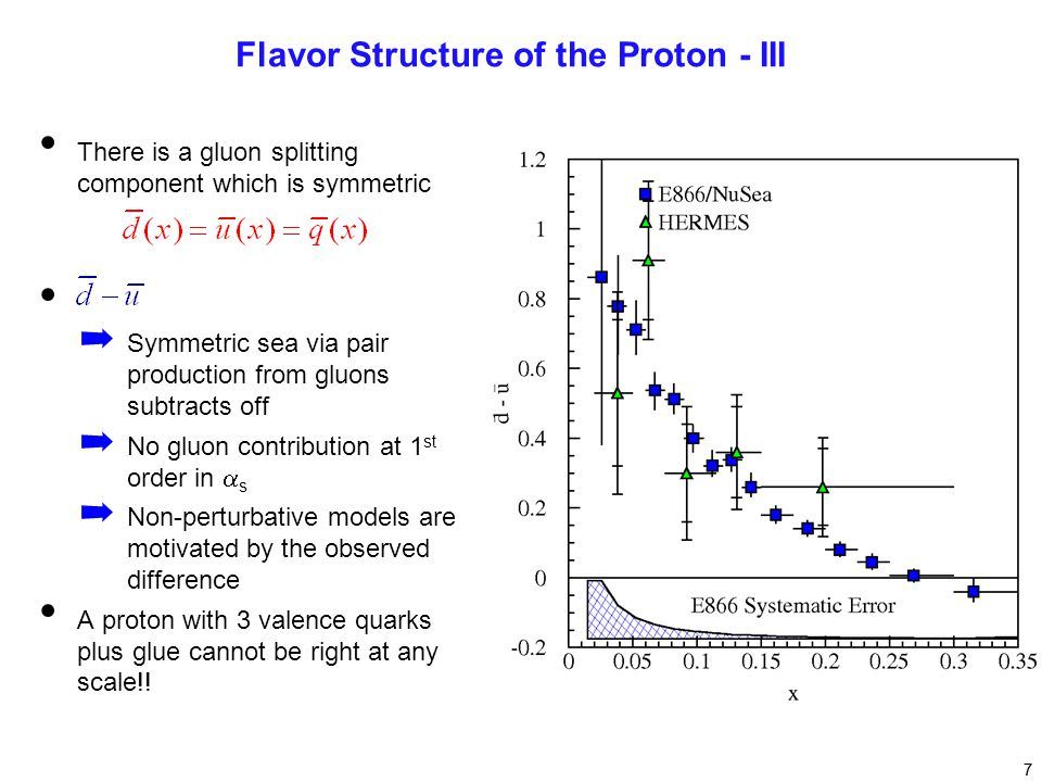 7 Flavor Structure of the Proton - III There is a gluon splitting component which is symmetric ➡ Symmetric sea via pair production from gluons subtracts off ➡ No gluon contribution at 1 st order in  s ➡ Non-perturbative models are motivated by the observed difference A proton with 3 valence quarks plus glue cannot be right at any scale!.
