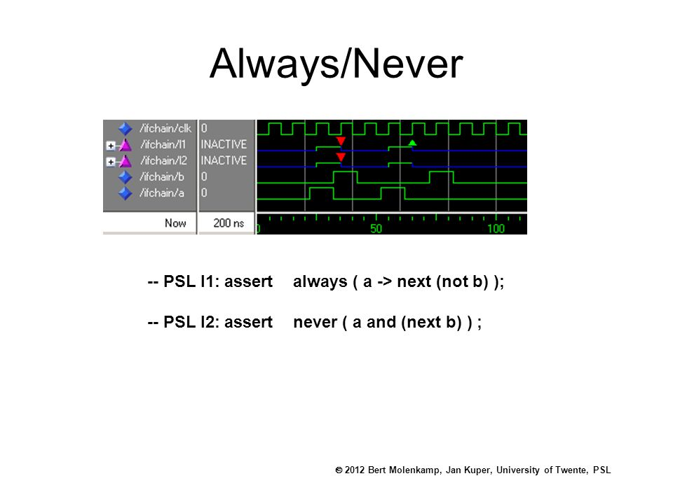  2012 Bert Molenkamp, Jan Kuper, University of Twente, PSL Always/Never -- PSL l1: assert always ( a -> next (not b) ); -- PSL l2: assert never ( a and (next b) ) ;