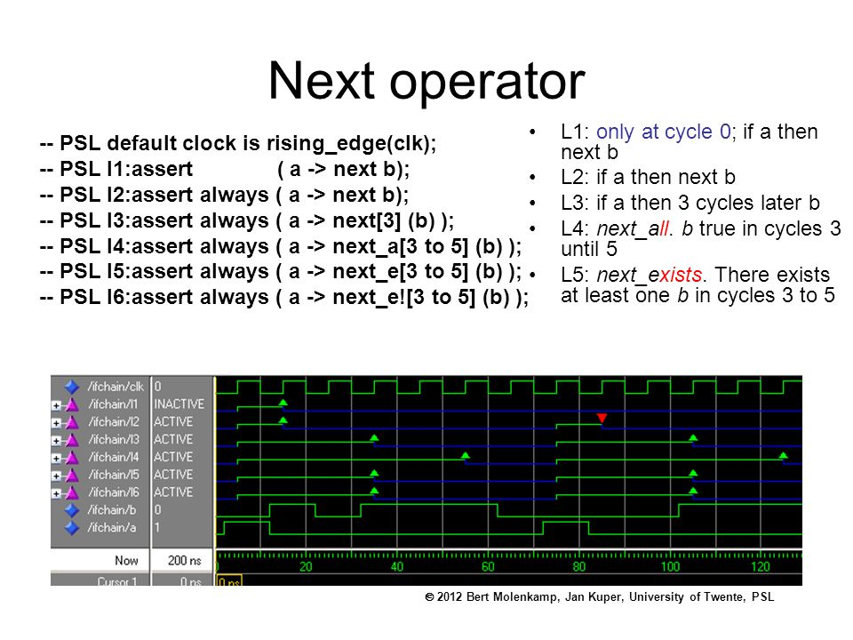  2012 Bert Molenkamp, Jan Kuper, University of Twente, PSL Next operator L1: only at cycle 0; if a then next b L2: if a then next b L3: if a then 3 cycles later b L4: next_all.