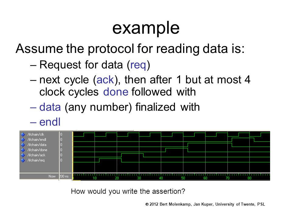 2012 Bert Molenkamp, Jan Kuper, University of Twente, PSL example Assume the protocol for reading data is: –Request for data (req) –next cycle (ack), then after 1 but at most 4 clock cycles done followed with –data (any number) finalized with –endl How would you write the assertion
