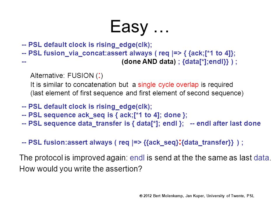  2012 Bert Molenkamp, Jan Kuper, University of Twente, PSL Easy … -- PSL default clock is rising_edge(clk); -- PSL fusion_via_concat:assert always ( req |=> { {ack;[*1 to 4]}; -- (done AND data) ; {data[*];endl}} ) ; Alternative: FUSION ( : ) It is similar to concatenation but a single cycle overlap is required (last element of first sequence and first element of second sequence) -- PSL default clock is rising_edge(clk); -- PSL sequence ack_seq is { ack;[*1 to 4]; done }; -- PSL sequence data_transfer is { data[*]; endl }; -- endl after last done -- PSL fusion:assert always ( req |=> {{ack_seq} : {data_transfer}} ) ; The protocol is improved again: endl is send at the the same as last data.