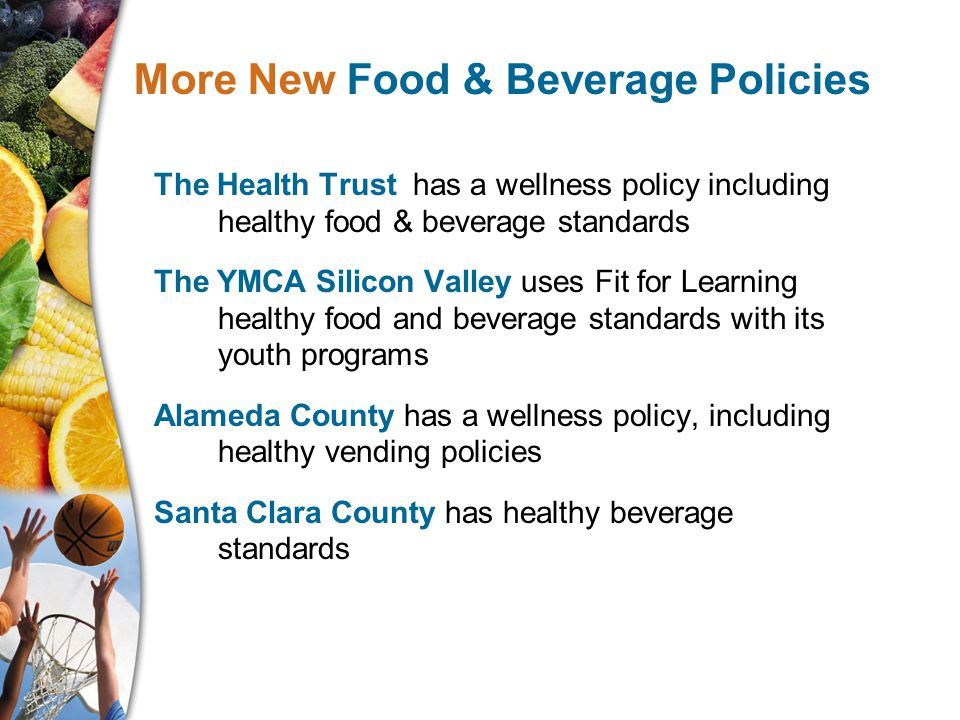 The Health Trust has a wellness policy including healthy food & beverage standards The YMCA Silicon Valley uses Fit for Learning healthy food and beverage standards with its youth programs Alameda County has a wellness policy, including healthy vending policies Santa Clara County has healthy beverage standards More New Food & Beverage Policies
