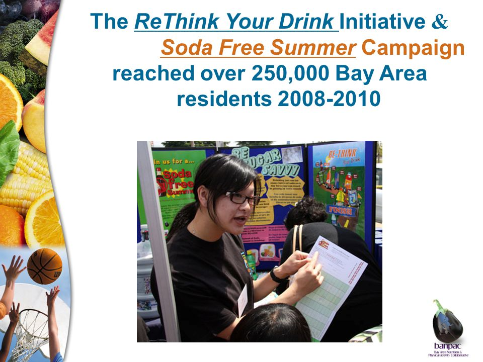 The ReThink Your Drink Initiative & Soda Free Summer Campaign reached over 250,000 Bay Area residents