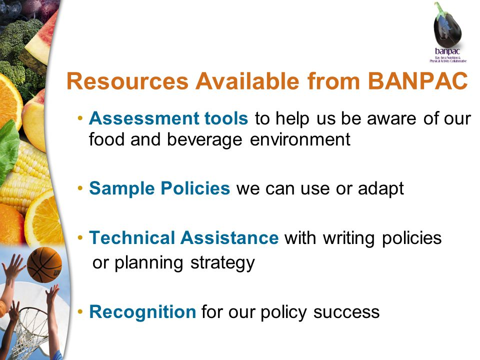 Resources Available from BANPAC Assessment tools to help us be aware of our food and beverage environment Sample Policies we can use or adapt Technical Assistance with writing policies or planning strategy Recognition for our policy success