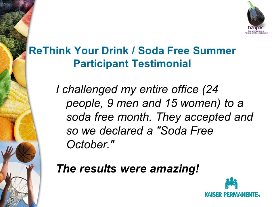 ReThink Your Drink / Soda Free Summer Participant Testimonial I challenged my entire office (24 people, 9 men and 15 women) to a soda free month.