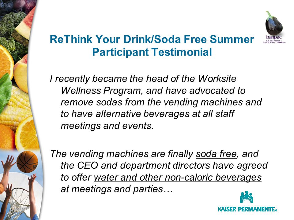 ReThink Your Drink/Soda Free Summer Participant Testimonial I recently became the head of the Worksite Wellness Program, and have advocated to remove sodas from the vending machines and to have alternative beverages at all staff meetings and events.