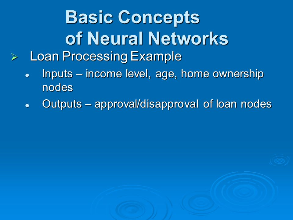 Basic Concepts of Neural Networks  Loan Processing Example Inputs – income level, age, home ownership nodes Inputs – income level, age, home ownershi