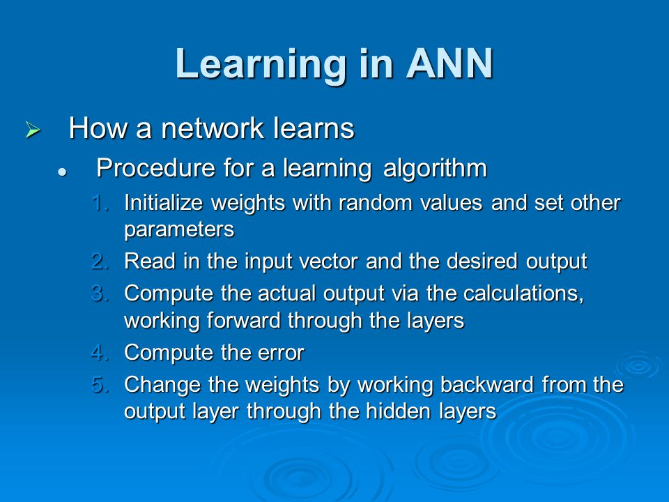 Learning in ANN  How a network learns Procedure for a learning algorithm Procedure for a learning algorithm 1.Initialize weights with random values a
