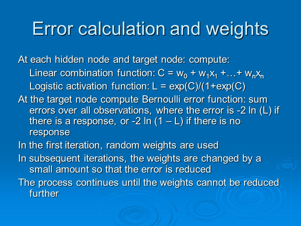 Error calculation and weights At each hidden node and target node: compute: Linear combination function: C = w 0 + w 1 x 1 +…+ w n x n Logistic activa
