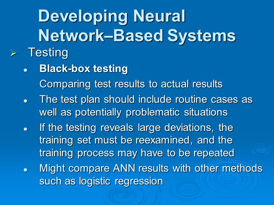 Developing Neural Network – Based Systems  Testing Black-box testing Black-box testing Comparing test results to actual results The test plan should