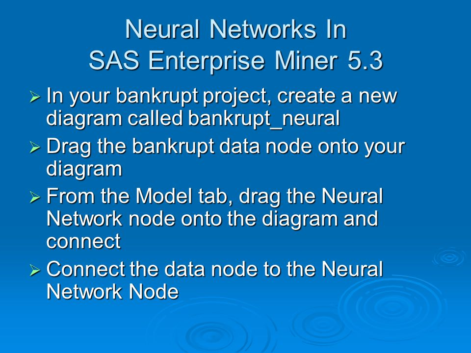 Neural Networks In SAS Enterprise Miner 5.3  In your bankrupt project, create a new diagram called bankrupt_neural  Drag the bankrupt data node onto