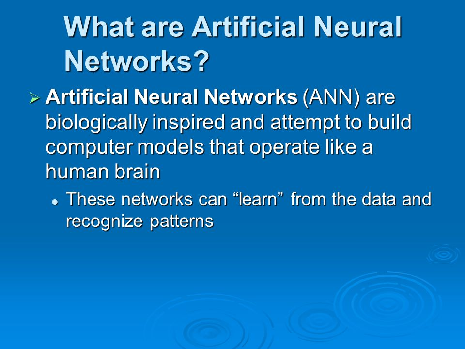 What are Artificial Neural Networks?  Artificial Neural Networks (ANN) are biologically inspired and attempt to build computer models that operate li