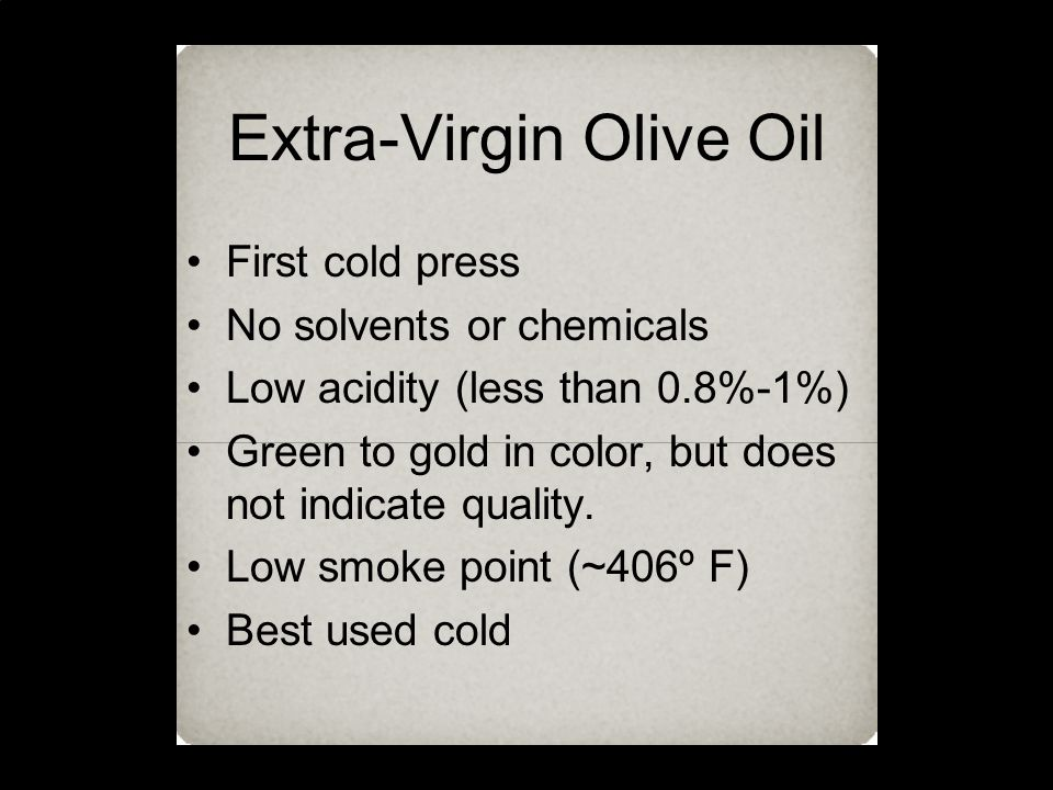 Extra-Virgin Olive Oil First cold press No solvents or chemicals Low acidity (less than 0.8%-1%) Green to gold in color, but does not indicate quality.