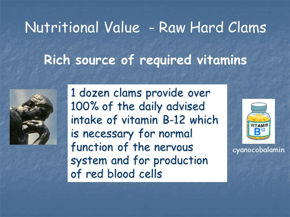Rich source of required vitamins 1 dozen clams provide over 100% of the daily advised intake of vitamin B-12 which is necessary for normal function of the nervous system and for production of red blood cells cyanocobalamin Nutritional Value - Raw Hard Clams