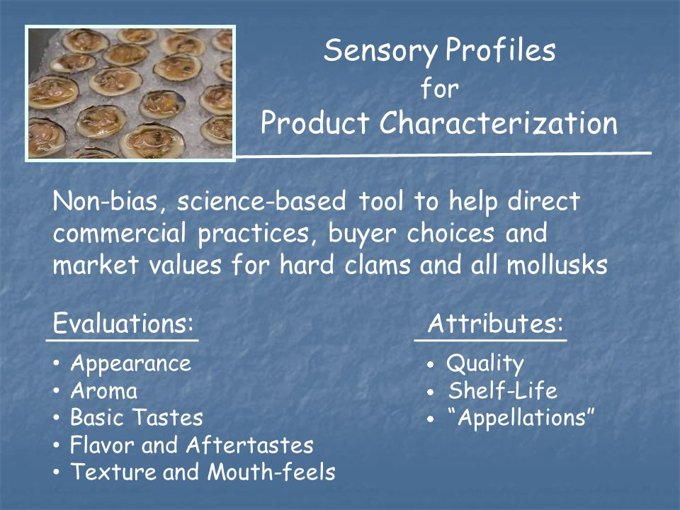 Sensory Profiles for Product Characterization Non-bias, science-based tool to help direct commercial practices, buyer choices and market values for hard clams and all mollusks Evaluations:Attributes: Appearance  Quality Aroma  Shelf-Life Basic Tastes  Appellations Flavor and Aftertastes Texture and Mouth-feels