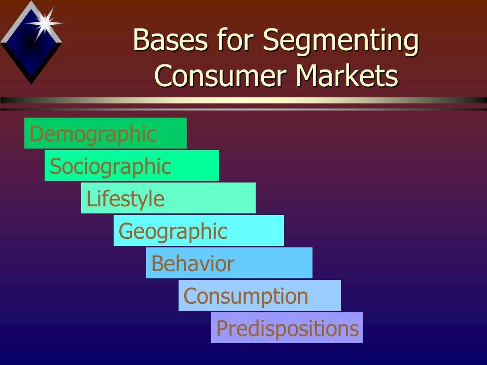 Bases for Segmenting Consumer Markets Demographic Sociographic Lifestyle Geographic Behavior Consumption Predispositions