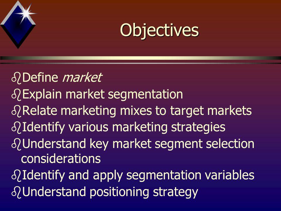 Objectives bDefine market bExplain market segmentation bRelate marketing mixes to target markets bIdentify various marketing strategies bUnderstand ke